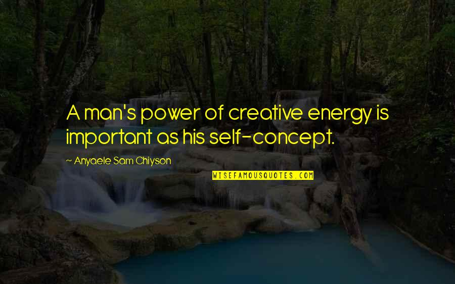 Creative Concept Quotes By Anyaele Sam Chiyson: A man's power of creative energy is important