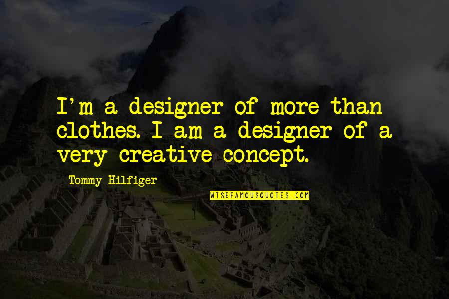 Creative Concept Quotes By Tommy Hilfiger: I'm a designer of more than clothes. I