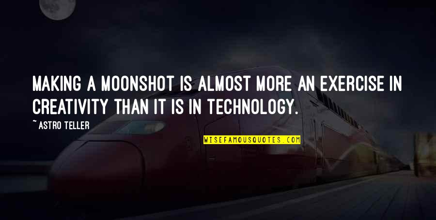 Creativity And Technology Quotes By Astro Teller: Making a moonshot is almost more an exercise