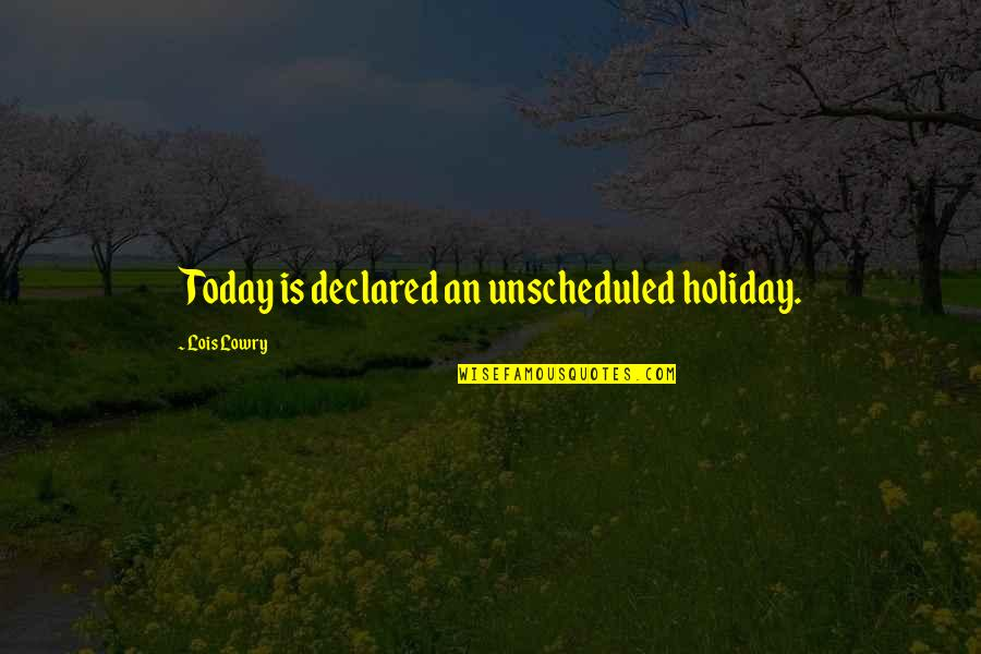 Creativity And Technology Quotes By Lois Lowry: Today is declared an unscheduled holiday.