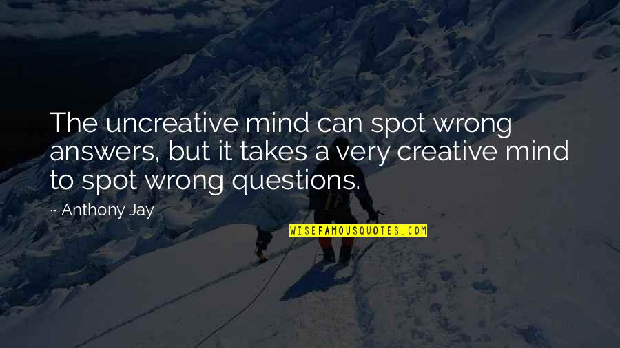 Creativity In Business Quotes By Anthony Jay: The uncreative mind can spot wrong answers, but