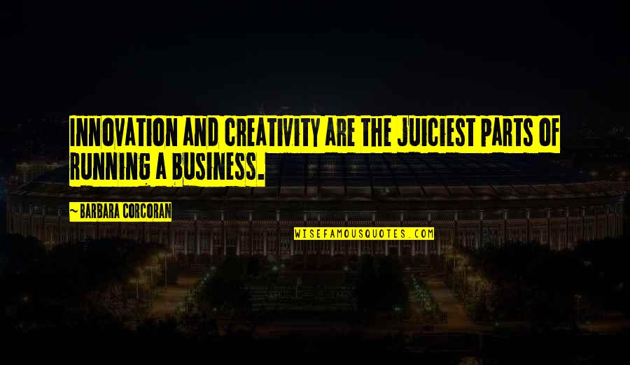 Creativity In Business Quotes By Barbara Corcoran: Innovation and creativity are the juiciest parts of