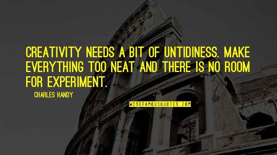 Creativity In Business Quotes By Charles Handy: Creativity needs a bit of untidiness. Make everything