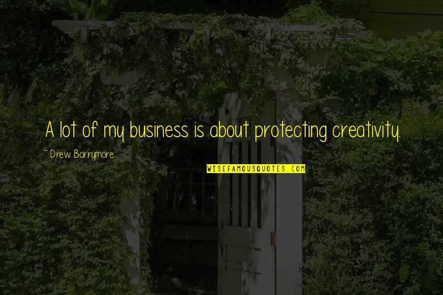 Creativity In Business Quotes By Drew Barrymore: A lot of my business is about protecting