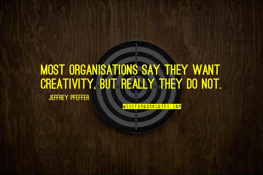 Creativity In Business Quotes By Jeffrey Pfeffer: Most organisations say they want creativity, but really