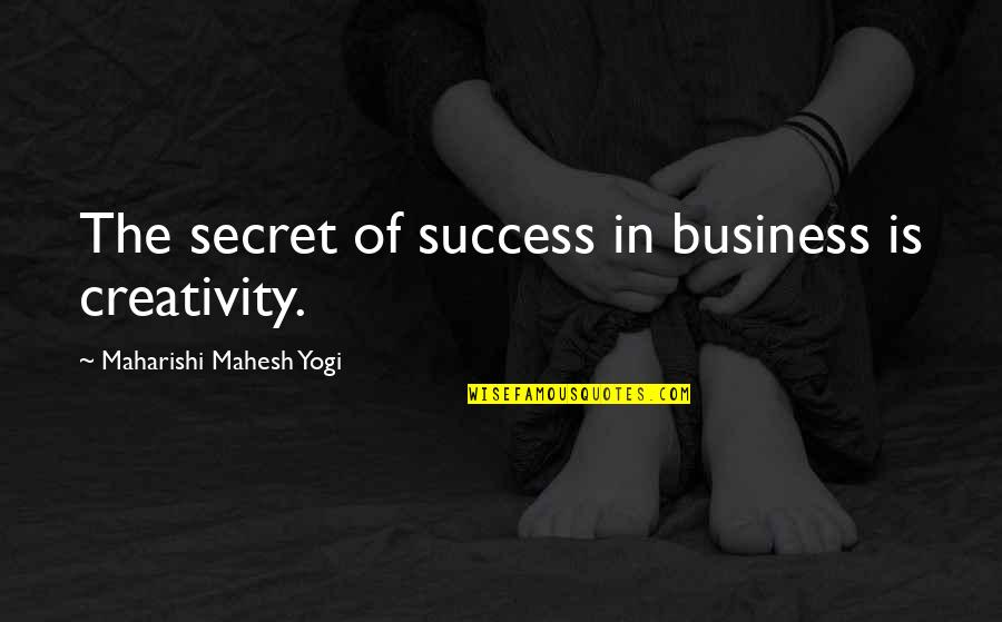 Creativity In Business Quotes By Maharishi Mahesh Yogi: The secret of success in business is creativity.