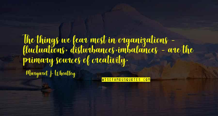 Creativity In Business Quotes By Margaret J. Wheatley: The things we fear most in organizations -