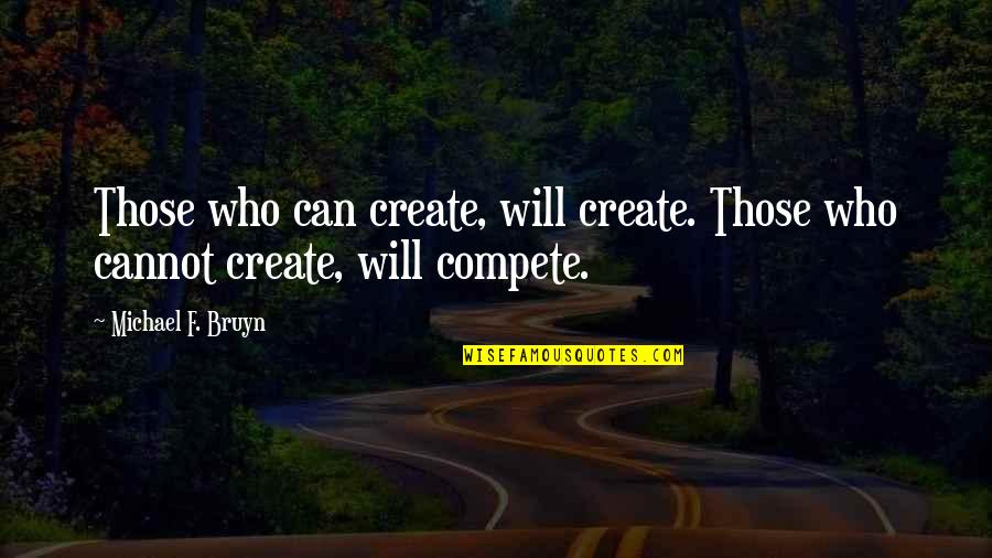 Creativity In Business Quotes By Michael F. Bruyn: Those who can create, will create. Those who