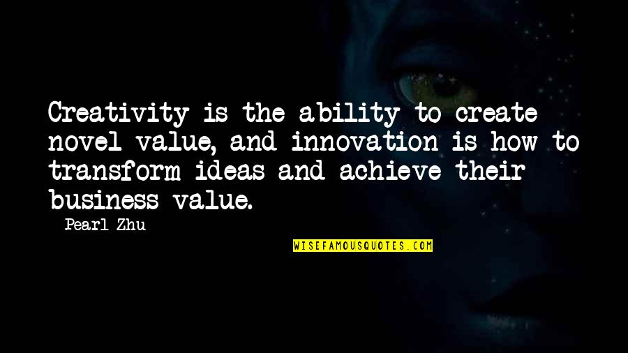 Creativity In Business Quotes By Pearl Zhu: Creativity is the ability to create novel value,
