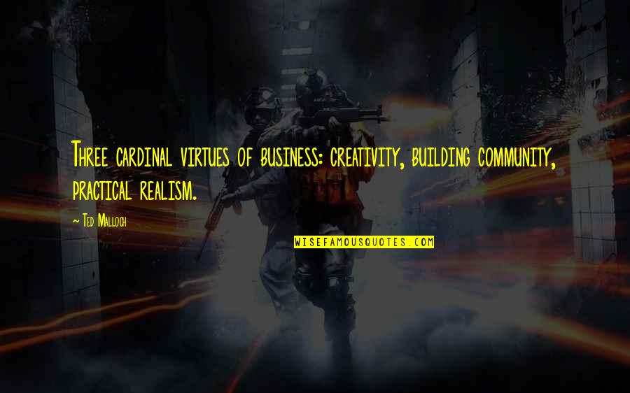 Creativity In Business Quotes By Ted Malloch: Three cardinal virtues of business: creativity, building community,