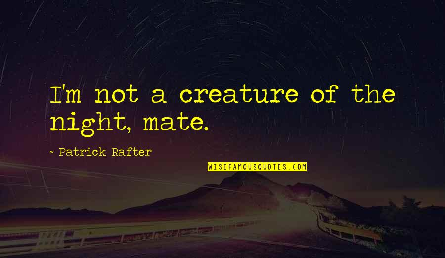 Creatures Of The Night Quotes By Patrick Rafter: I'm not a creature of the night, mate.