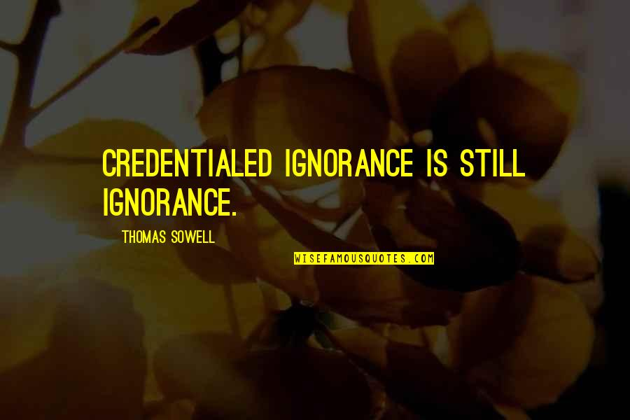 Credentialed Quotes By Thomas Sowell: Credentialed ignorance is still ignorance.