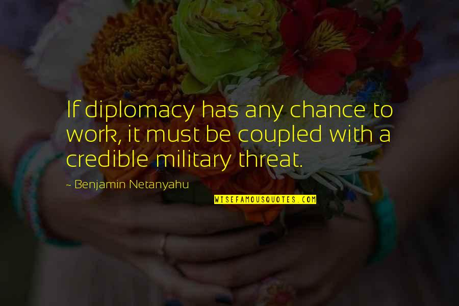 Credible Quotes By Benjamin Netanyahu: If diplomacy has any chance to work, it