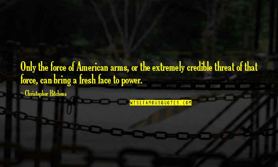 Credible Quotes By Christopher Hitchens: Only the force of American arms, or the
