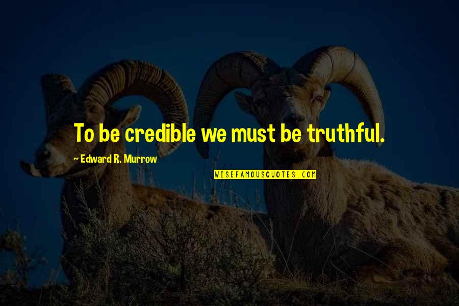 Credible Quotes By Edward R. Murrow: To be credible we must be truthful.