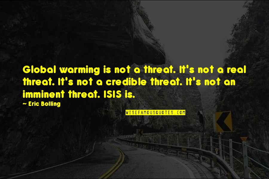 Credible Quotes By Eric Bolling: Global warming is not a threat. It's not