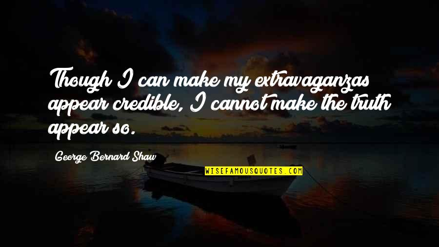 Credible Quotes By George Bernard Shaw: Though I can make my extravaganzas appear credible,