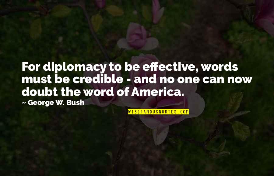 Credible Quotes By George W. Bush: For diplomacy to be effective, words must be