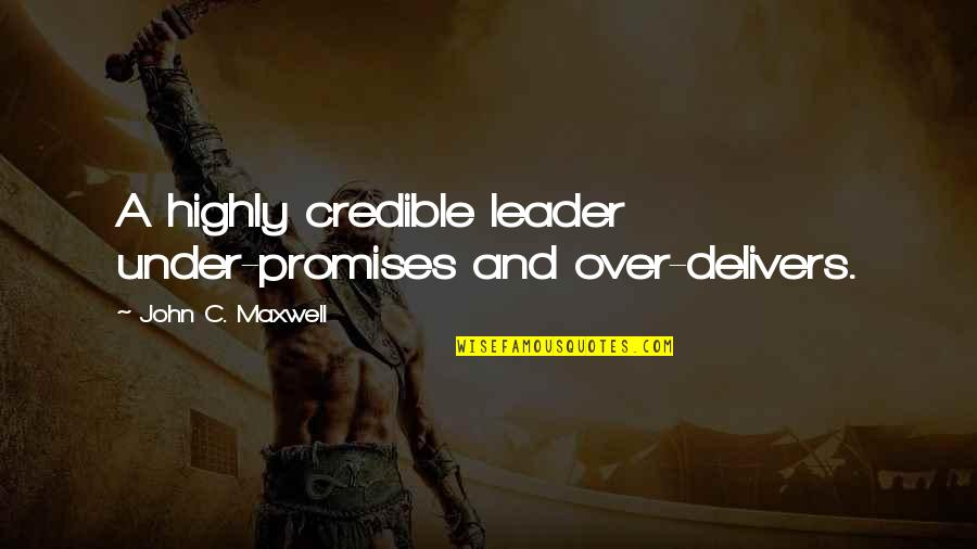 Credible Quotes By John C. Maxwell: A highly credible leader under-promises and over-delivers.