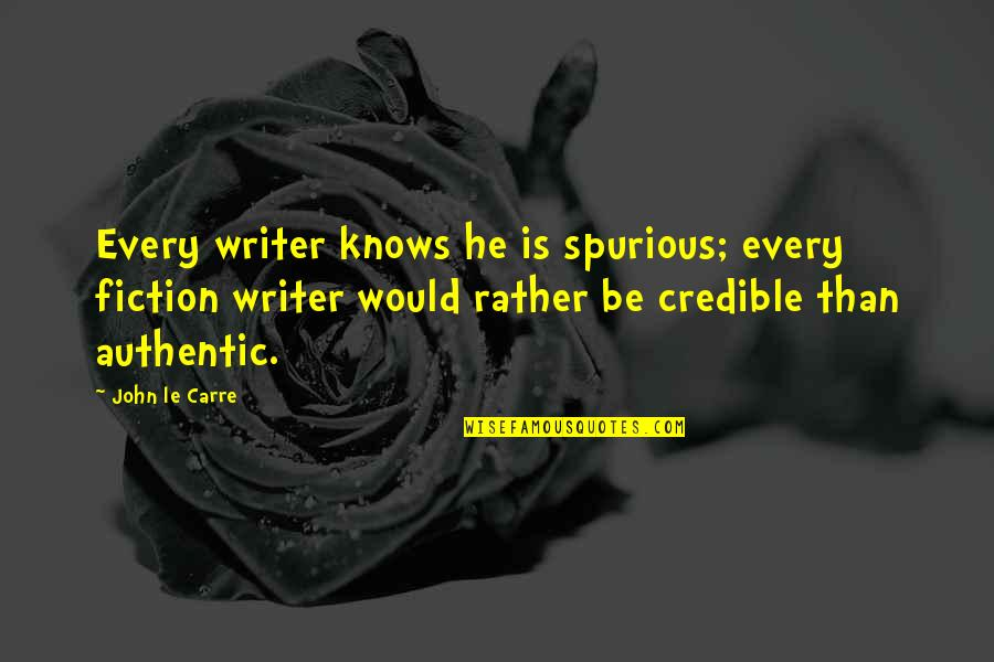 Credible Quotes By John Le Carre: Every writer knows he is spurious; every fiction