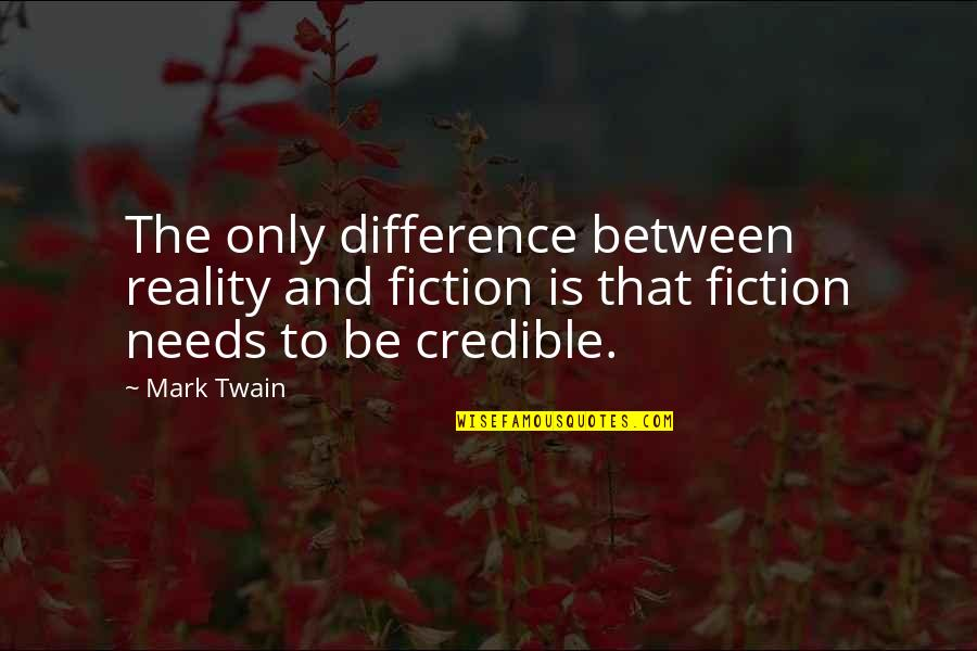 Credible Quotes By Mark Twain: The only difference between reality and fiction is
