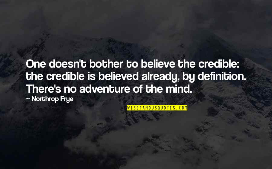 Credible Quotes By Northrop Frye: One doesn't bother to believe the credible: the