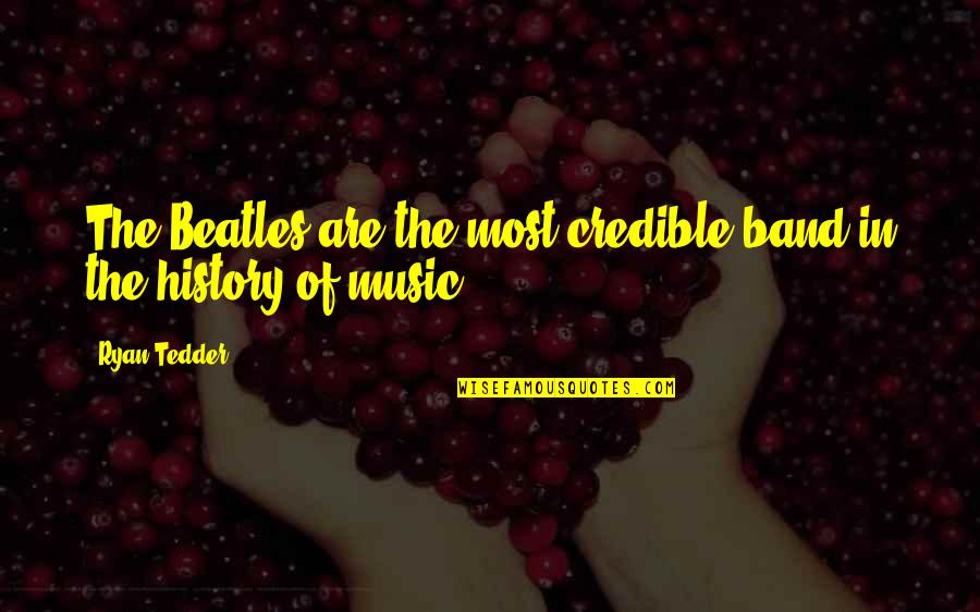 Credible Quotes By Ryan Tedder: The Beatles are the most credible band in