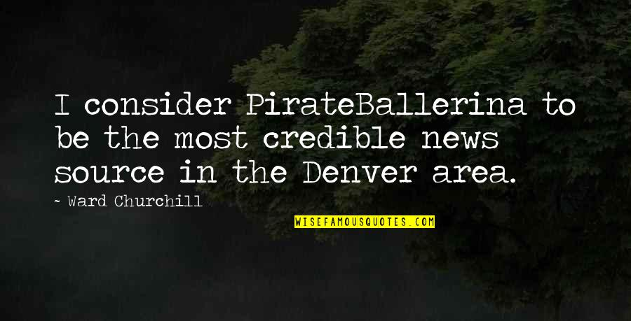 Credible Quotes By Ward Churchill: I consider PirateBallerina to be the most credible