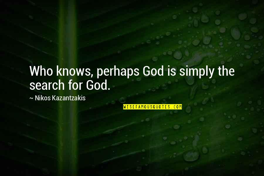 Creede Quotes By Nikos Kazantzakis: Who knows, perhaps God is simply the search