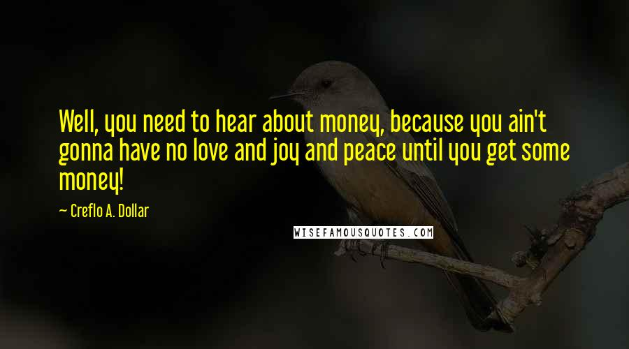 Creflo A. Dollar quotes: Well, you need to hear about money, because you ain't gonna have no love and joy and peace until you get some money!