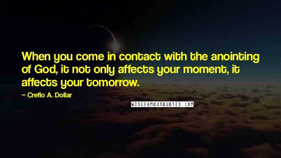 Creflo A. Dollar quotes: When you come in contact with the anointing of God, it not only affects your moment, it affects your tomorrow.