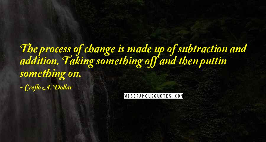 Creflo A. Dollar quotes: The process of change is made up of subtraction and addition. Taking something off and then puttin something on.