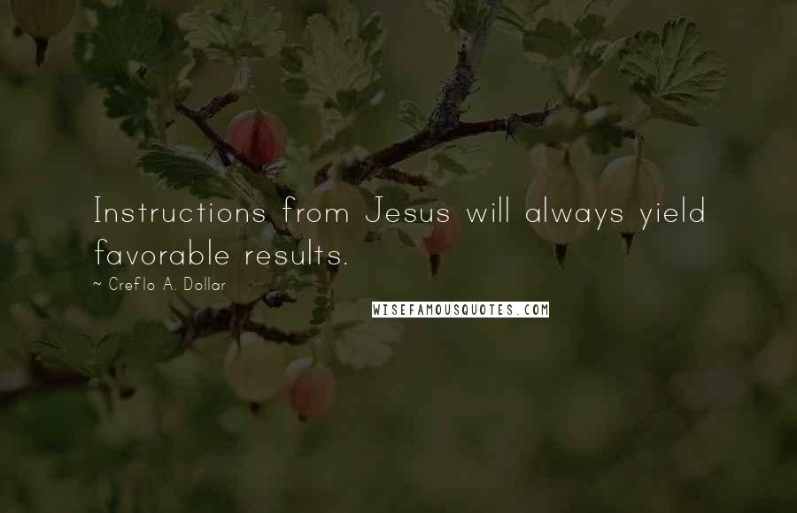 Creflo A. Dollar quotes: Instructions from Jesus will always yield favorable results.