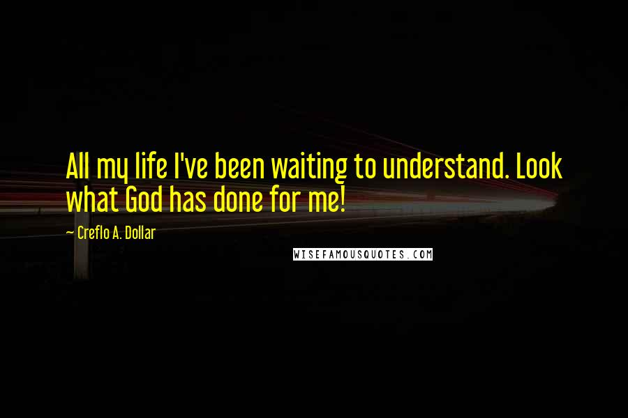 Creflo A. Dollar quotes: All my life I've been waiting to understand. Look what God has done for me!