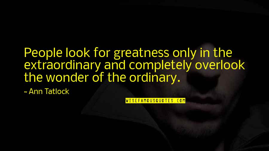 Creighton The Wanderer Quotes By Ann Tatlock: People look for greatness only in the extraordinary