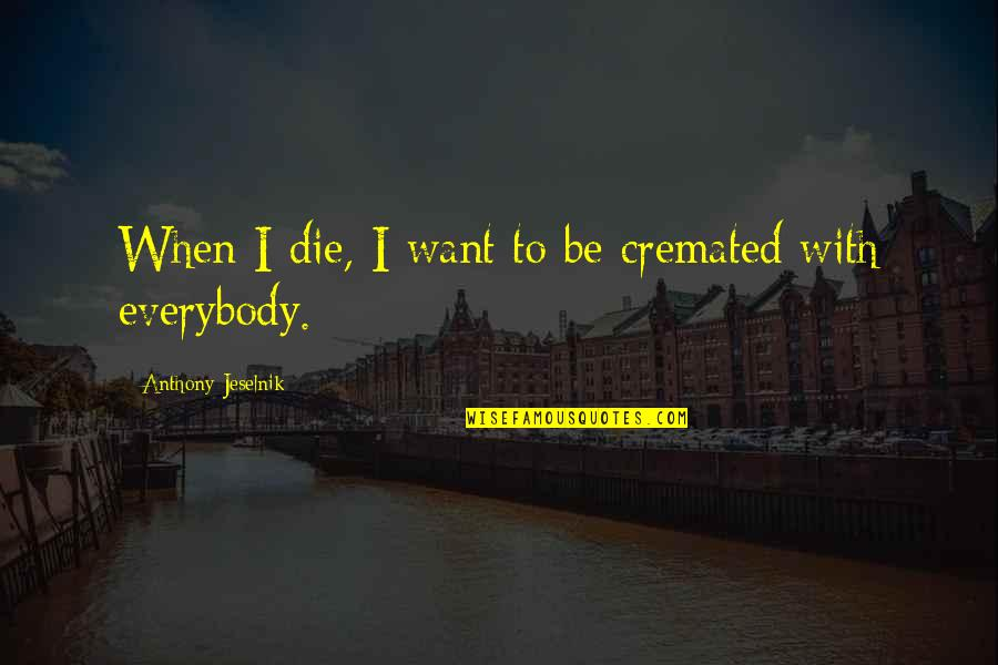 Cremated Quotes By Anthony Jeselnik: When I die, I want to be cremated