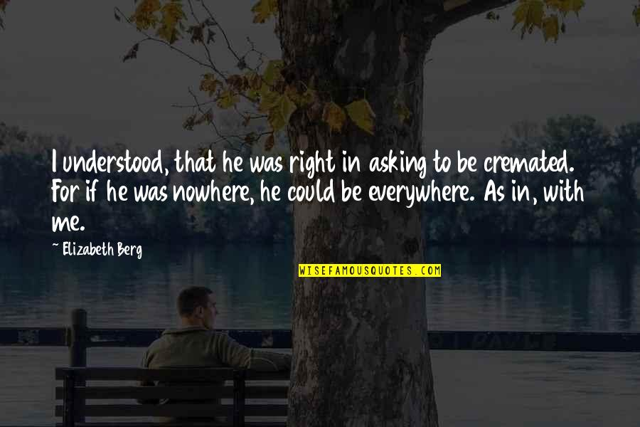 Cremated Quotes By Elizabeth Berg: I understood, that he was right in asking