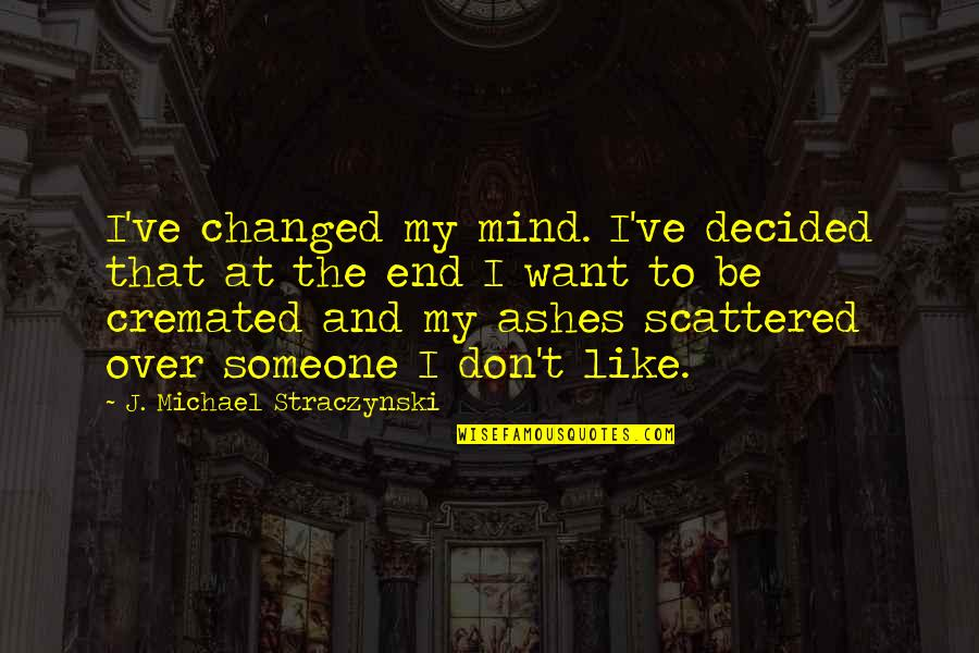 Cremated Quotes By J. Michael Straczynski: I've changed my mind. I've decided that at