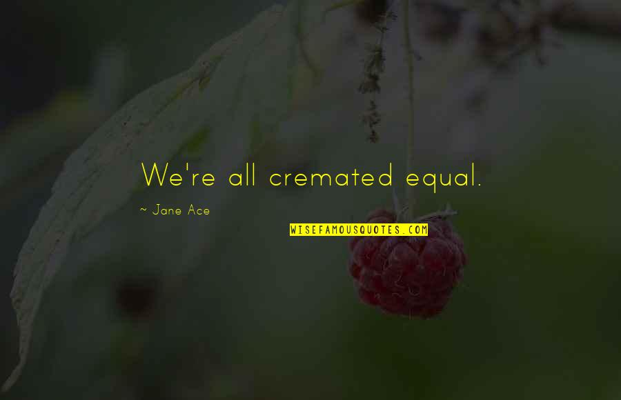 Cremated Quotes By Jane Ace: We're all cremated equal.