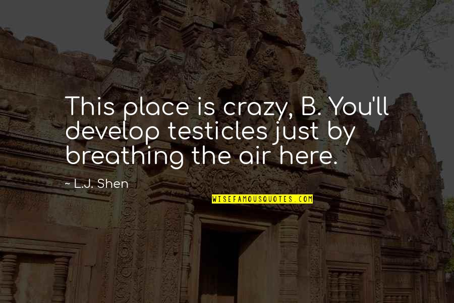Crenellations Quotes By L.J. Shen: This place is crazy, B. You'll develop testicles