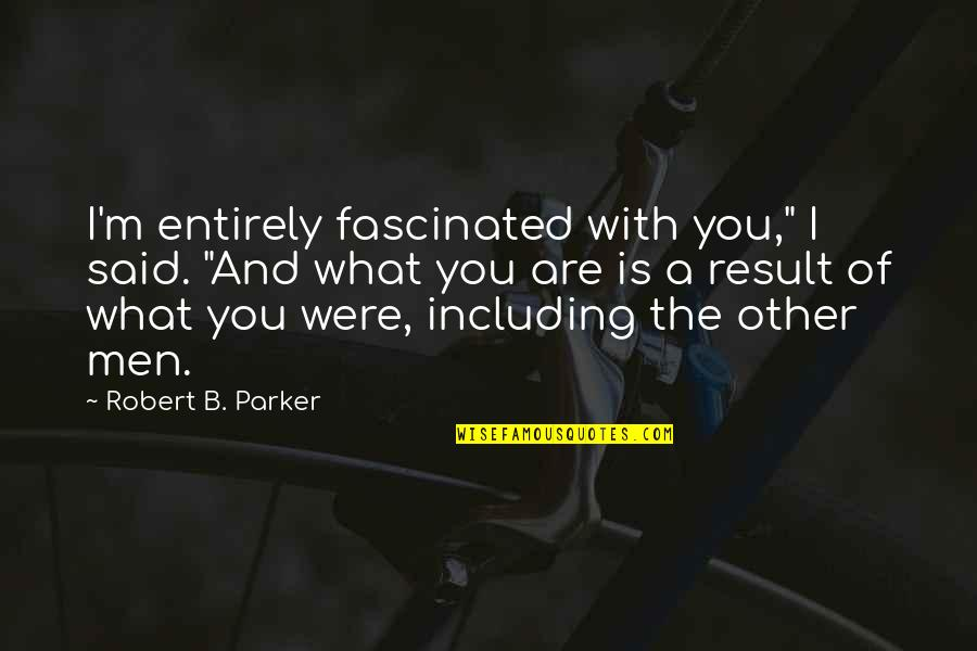 """Crenellations Quotes By Robert B. Parker: I'm entirely fascinated with you,"""" I said. """"And"""