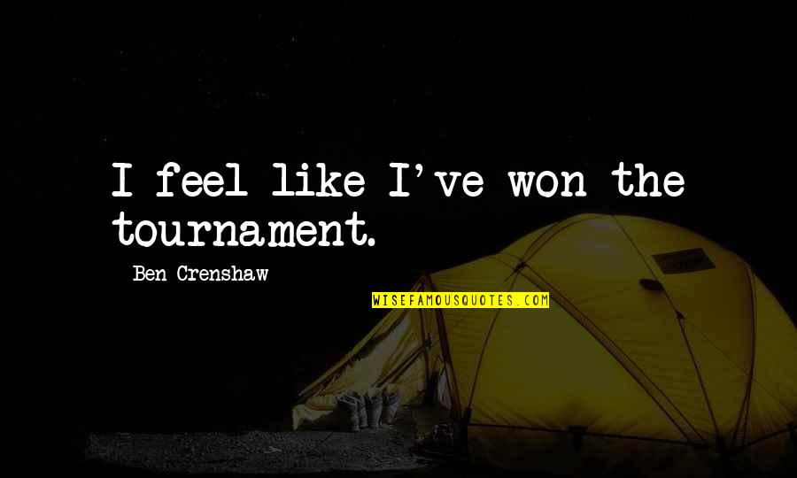 Crenshaw Quotes By Ben Crenshaw: I feel like I've won the tournament.