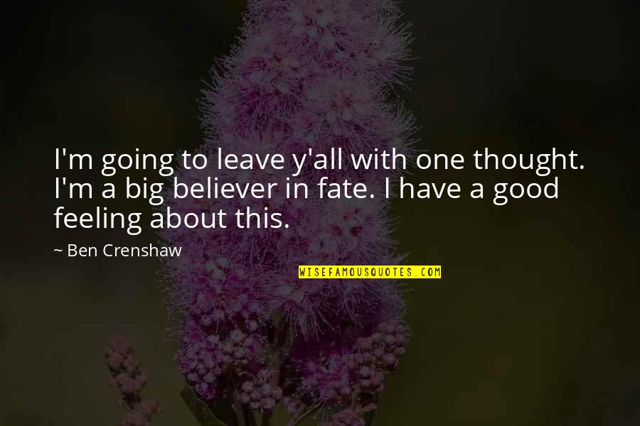 Crenshaw Quotes By Ben Crenshaw: I'm going to leave y'all with one thought.