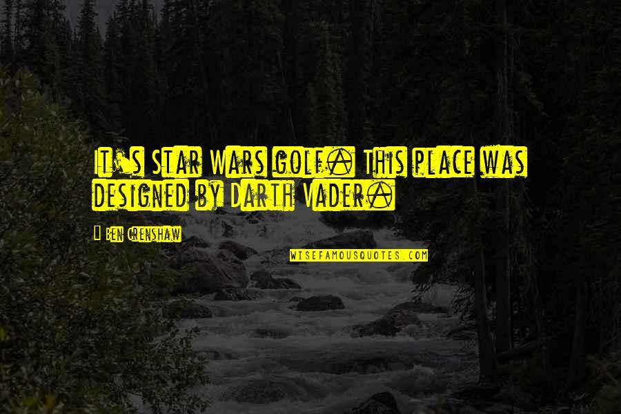 Crenshaw Quotes By Ben Crenshaw: It's Star Wars golf. This place was designed
