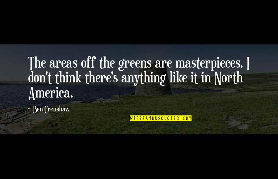 Crenshaw Quotes By Ben Crenshaw: The areas off the greens are masterpieces. I