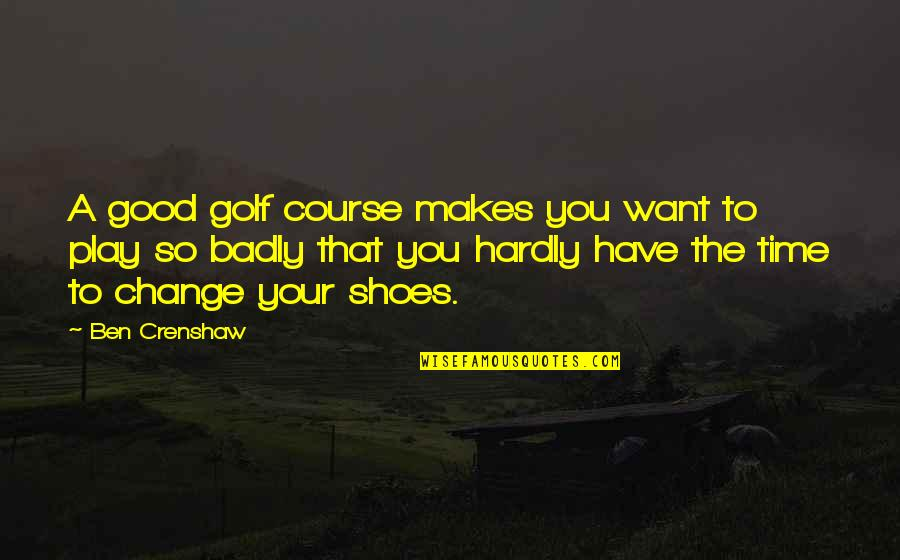Crenshaw Quotes By Ben Crenshaw: A good golf course makes you want to