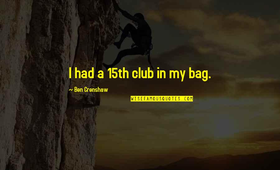 Crenshaw Quotes By Ben Crenshaw: I had a 15th club in my bag.