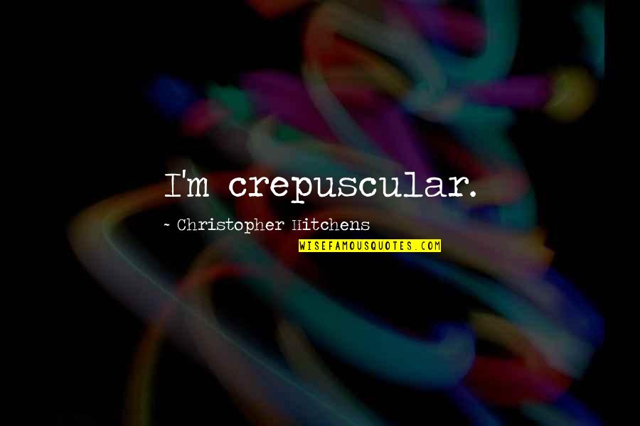Crepuscular Quotes By Christopher Hitchens: I'm crepuscular.