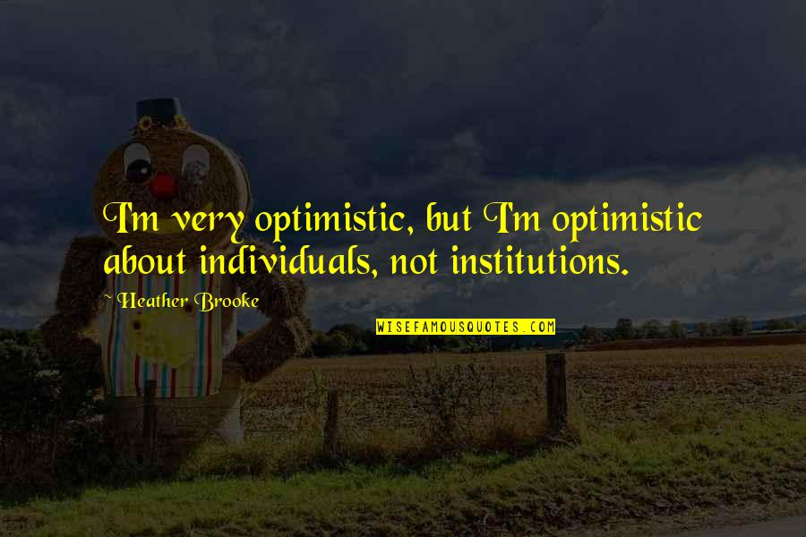 Crepuscular Quotes By Heather Brooke: I'm very optimistic, but I'm optimistic about individuals,