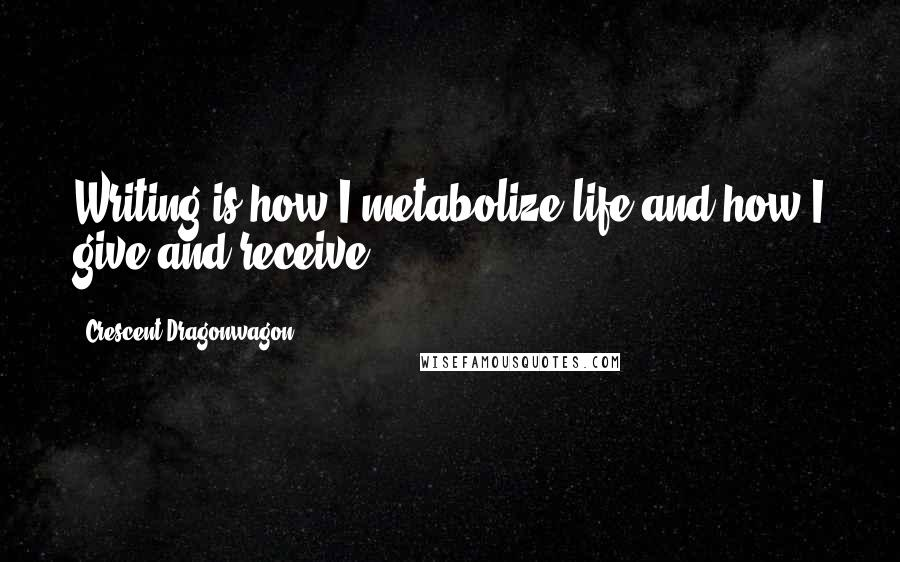 Crescent Dragonwagon quotes: Writing is how I metabolize life and how I give and receive.